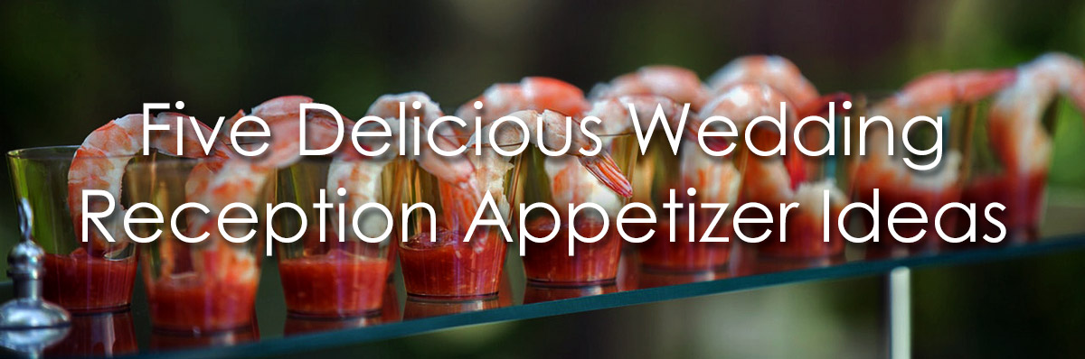 Wedding Reception Appetizer Ideas 5 Delicious Appetizers For Receptions